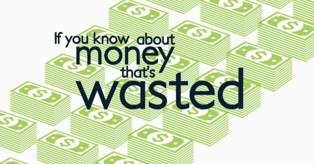 If you know about money that is wasted